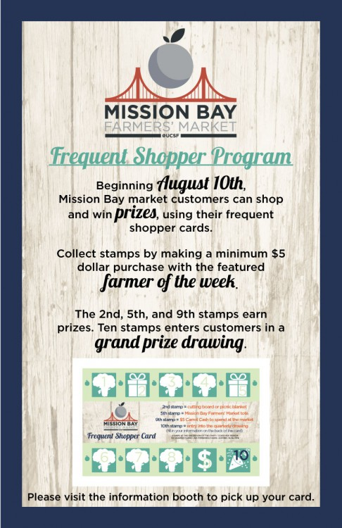 Frequent Shopper Program at Mission Bay Farmers' Market. Beginning August 10th, Mission Bay market customers can shop and win prizes using their frequent shopper cards. Collect stamps by making a minimum $5 dollar purchase with the featured farmer of the week. The 2nd, 5th, and 9th stamps earn prizes. Ten stamps enters customers in a grand prize drawing. Please visit the information booth to pick up your card.